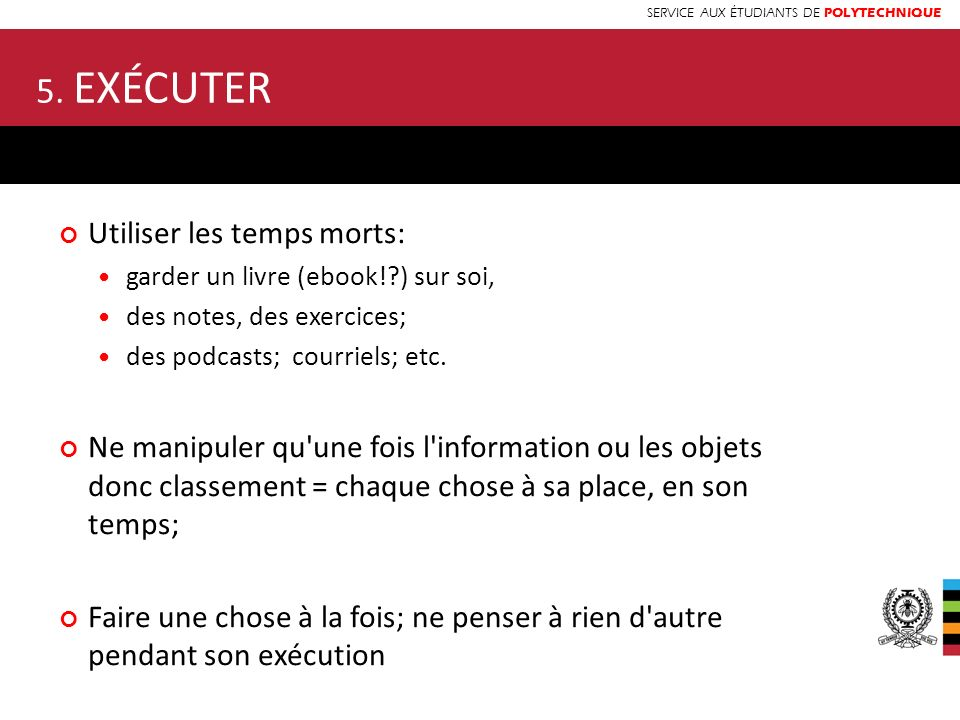 SERVICE AUX ÉTUDIANTS DE POLYTECHNIQUE 5. EXÉCUTER Utiliser les temps morts: garder un livre (ebook!?) sur soi, des notes, des exercices; des podcasts