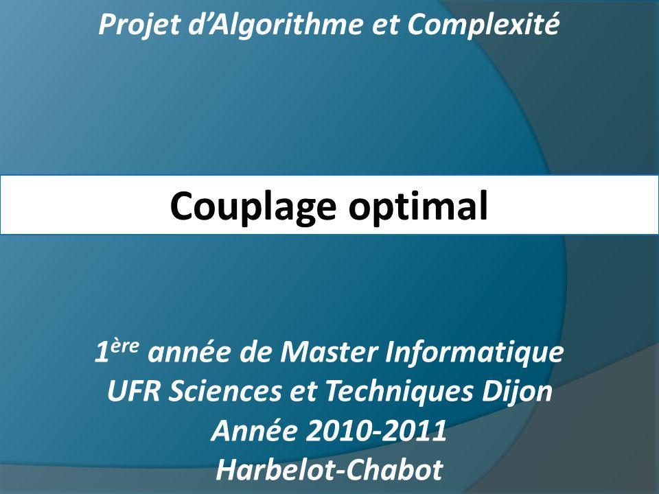 Projet dAlgorithme et Complexité Couplage optimal 1 ère année de Master Informatique UFR Sciences et Techniques Dijon Année 2010-2011 Harbelot-Chabot