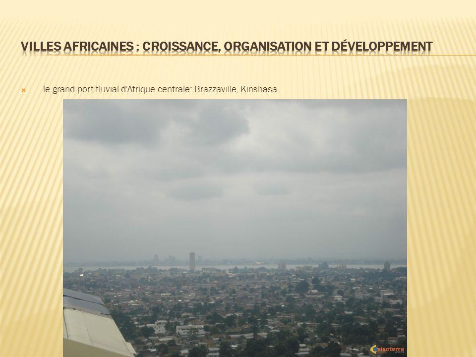 - le grand port fluvial d Afrique centrale: Brazzaville, Kinshasa.