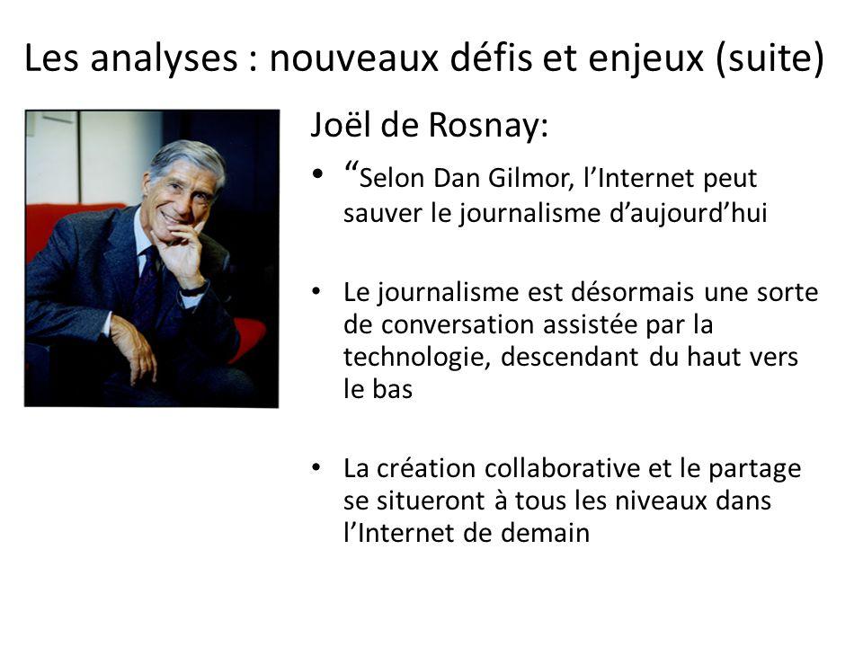 Les analyses : nouveaux défis et enjeux (suite) Joël de Rosnay: Selon Dan Gilmor, lInternet peut sauver le journalisme daujourdhui Le journalisme est