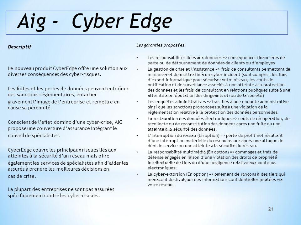 Aig - Cyber Edge Descriptif Le nouveau produit CyberEdge offre une solution aux diverses conséquences des cyber-risques. Les fuites et les pertes de d