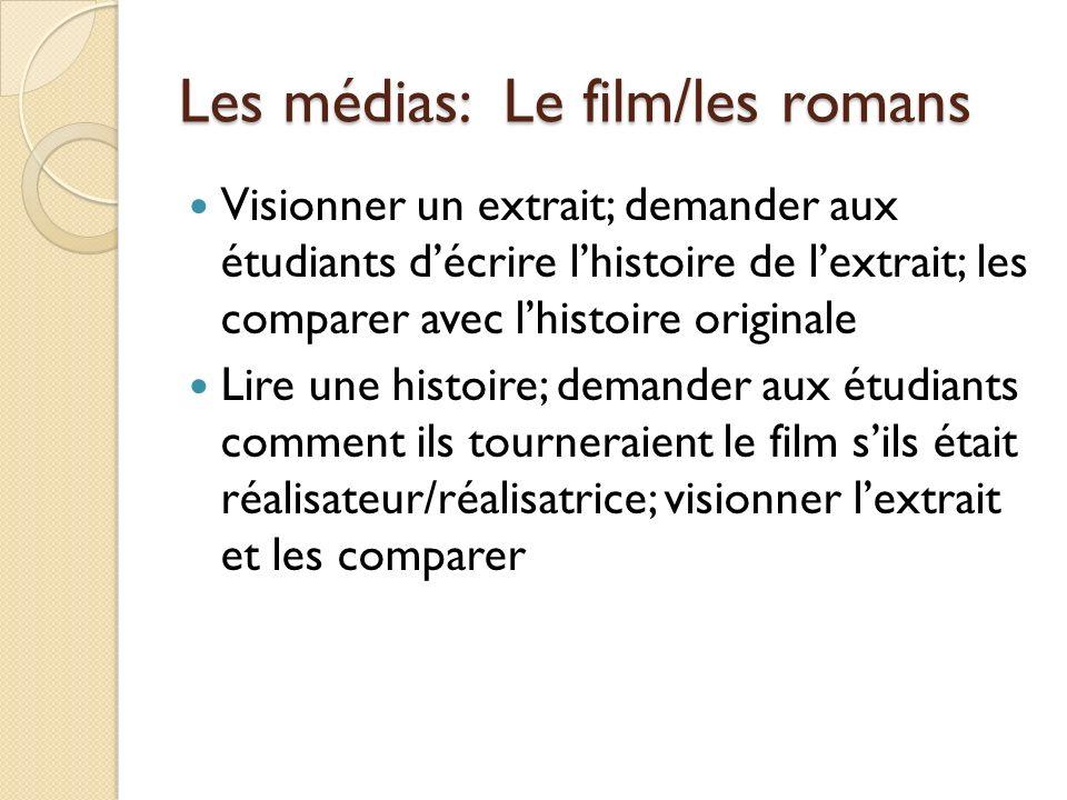Les médias: Le film/les romans Visionner un extrait; demander aux étudiants décrire lhistoire de lextrait; les comparer avec lhistoire originale Lire une histoire; demander aux étudiants comment ils tourneraient le film sils était réalisateur/réalisatrice; visionner lextrait et les comparer