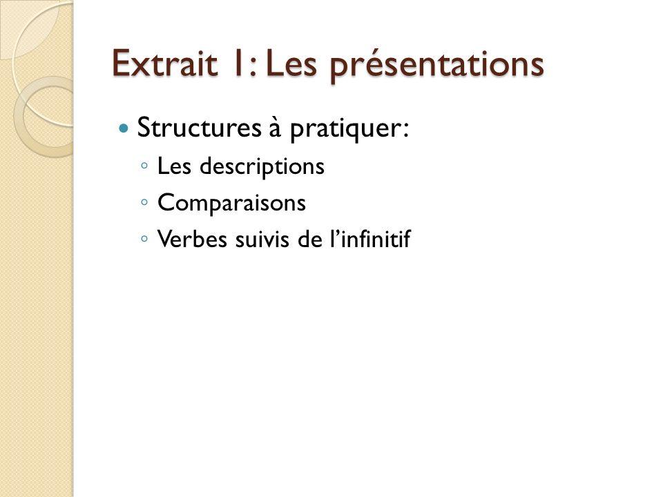 Extrait 1: Les présentations Structures à pratiquer: Les descriptions Comparaisons Verbes suivis de linfinitif