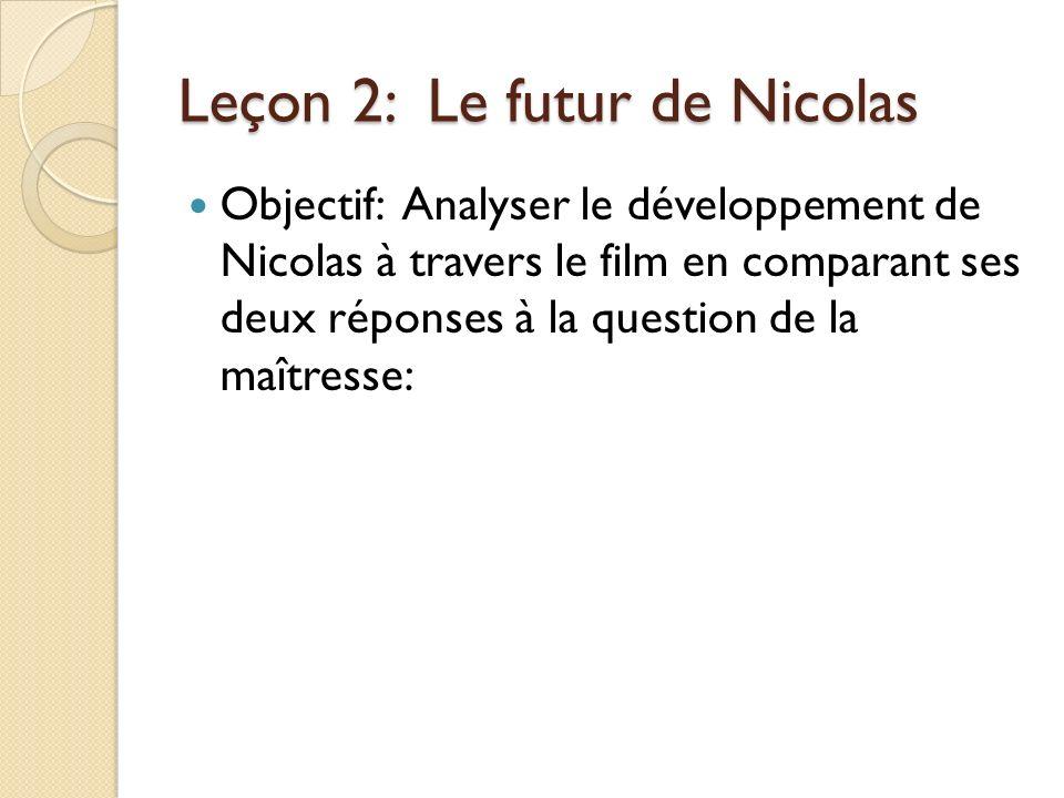 Leçon 2: Le futur de Nicolas Objectif: Analyser le développement de Nicolas à travers le film en comparant ses deux réponses à la question de la maîtresse: