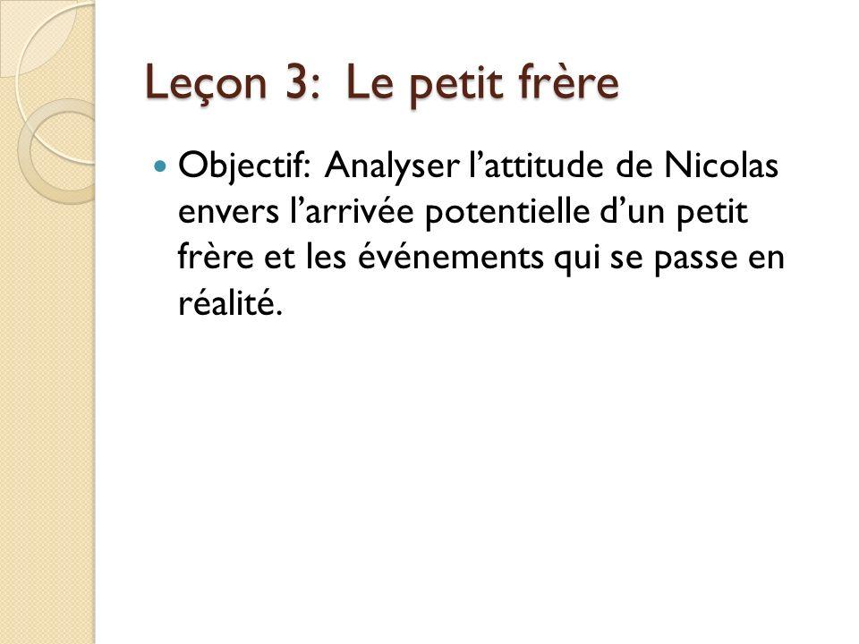 Leçon 3: Le petit frère Objectif: Analyser lattitude de Nicolas envers larrivée potentielle dun petit frère et les événements qui se passe en réalité.