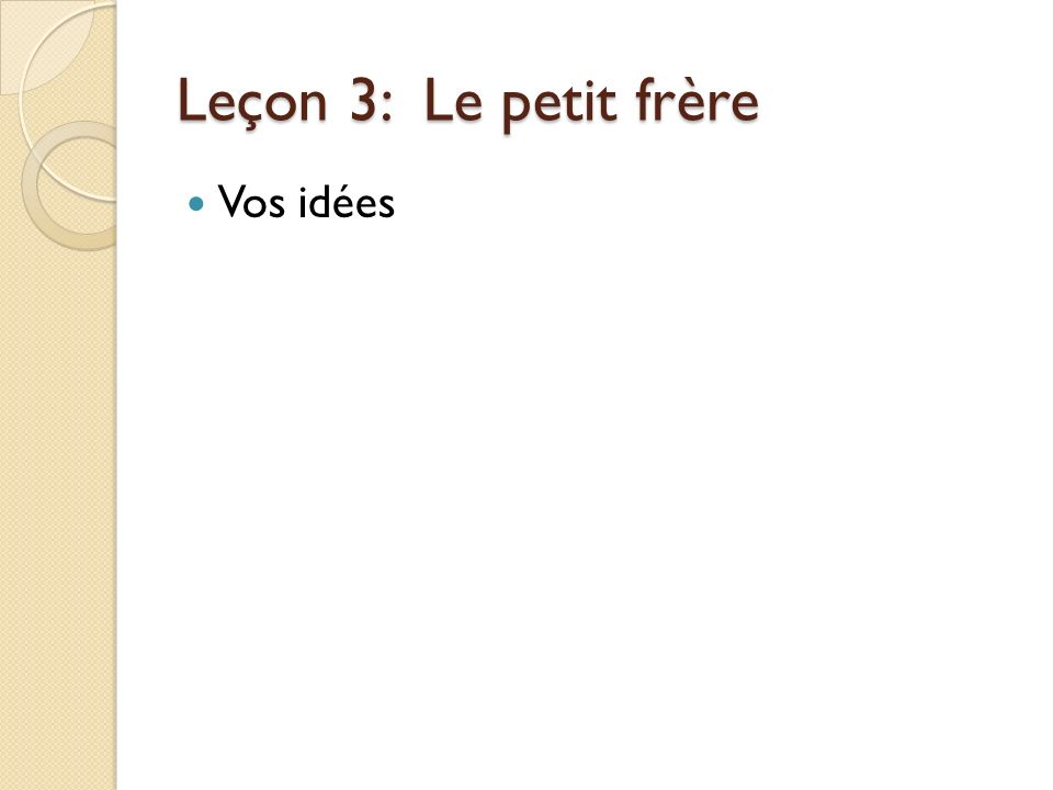 Leçon 3: Le petit frère Vos idées