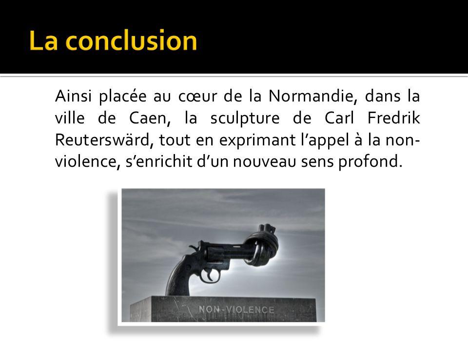 Ainsi placée au cœur de la Normandie, dans la ville de Caen, la sculpture de Carl Fredrik Reuterswärd, tout en exprimant lappel à la non- violence, senrichit dun nouveau sens profond.