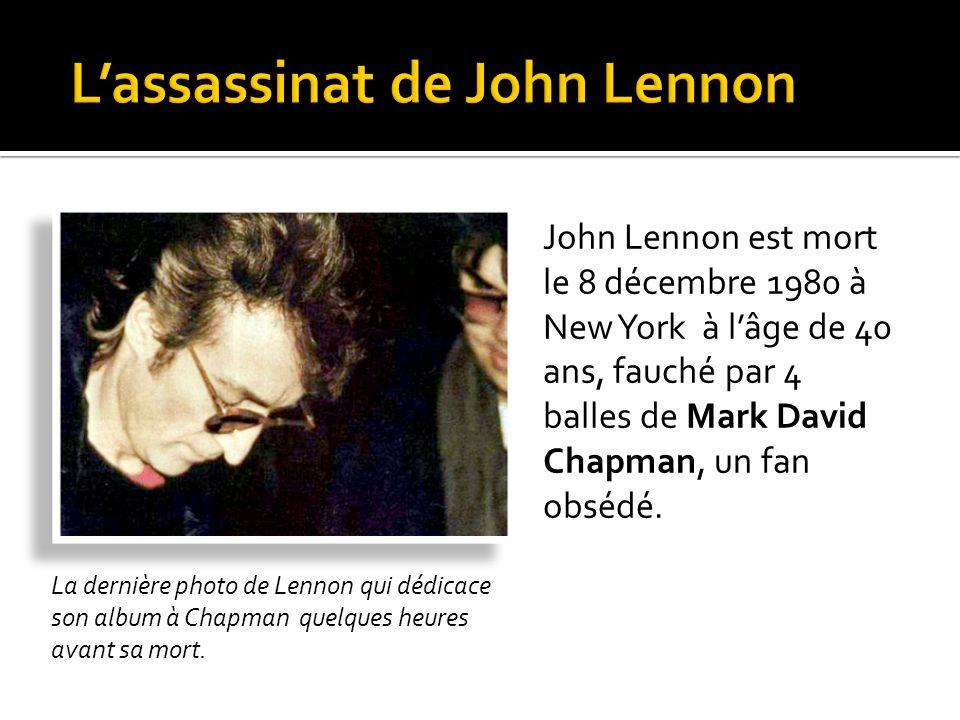 John Lennon est mort le 8 décembre 1980 à New York à lâge de 40 ans, fauché par 4 balles de Mark David Chapman, un fan obsédé.