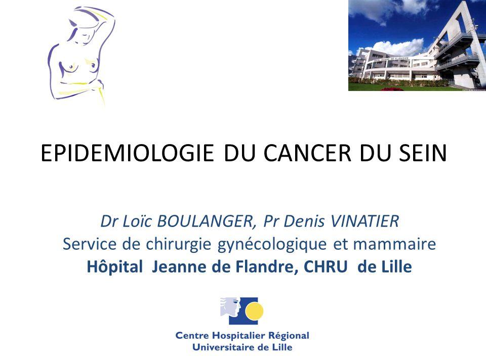 EPIDEMIOLOGIE DU CANCER DU SEIN Dr Loïc BOULANGER, Pr Denis VINATIER Service de chirurgie gynécologique et mammaire Hôpital Jeanne de Flandre, CHRU de