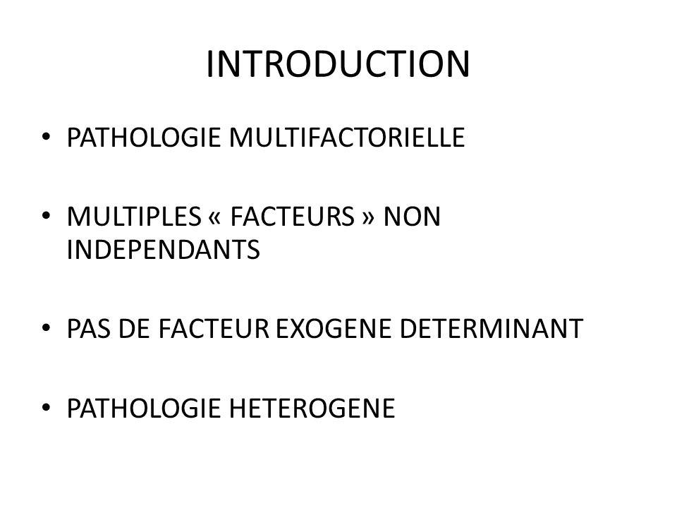INTRODUCTION PATHOLOGIE MULTIFACTORIELLE MULTIPLES « FACTEURS » NON INDEPENDANTS PAS DE FACTEUR EXOGENE DETERMINANT PATHOLOGIE HETEROGENE