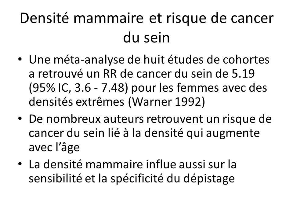 Densité mammaire et risque de cancer du sein Une méta-analyse de huit études de cohortes a retrouvé un RR de cancer du sein de 5.19 (95% IC, 3.6 - 7.48) pour les femmes avec des densités extrêmes (Warner 1992) De nombreux auteurs retrouvent un risque de cancer du sein lié à la densité qui augmente avec lâge La densité mammaire influe aussi sur la sensibilité et la spécificité du dépistage