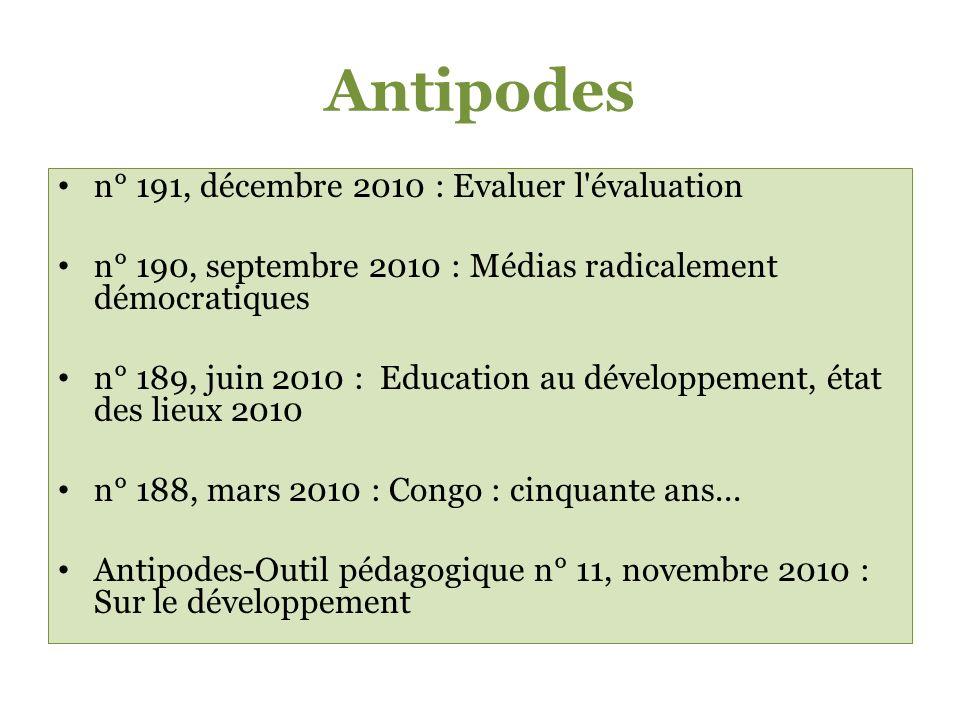 Antipodes n° 191, décembre 2010 : Evaluer l évaluation n° 190, septembre 2010 : Médias radicalement démocratiques n° 189, juin 2010 : Education au développement, état des lieux 2010 n° 188, mars 2010 : Congo : cinquante ans...