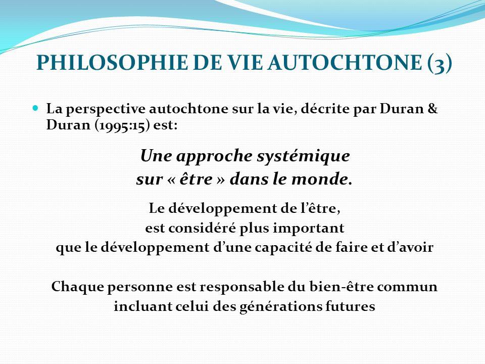 PHILOSOPHIE DE VIE AUTOCHTONE (3) La perspective autochtone sur la vie, décrite par Duran & Duran (1995:15) est: Une approche systémique sur « être » dans le monde.