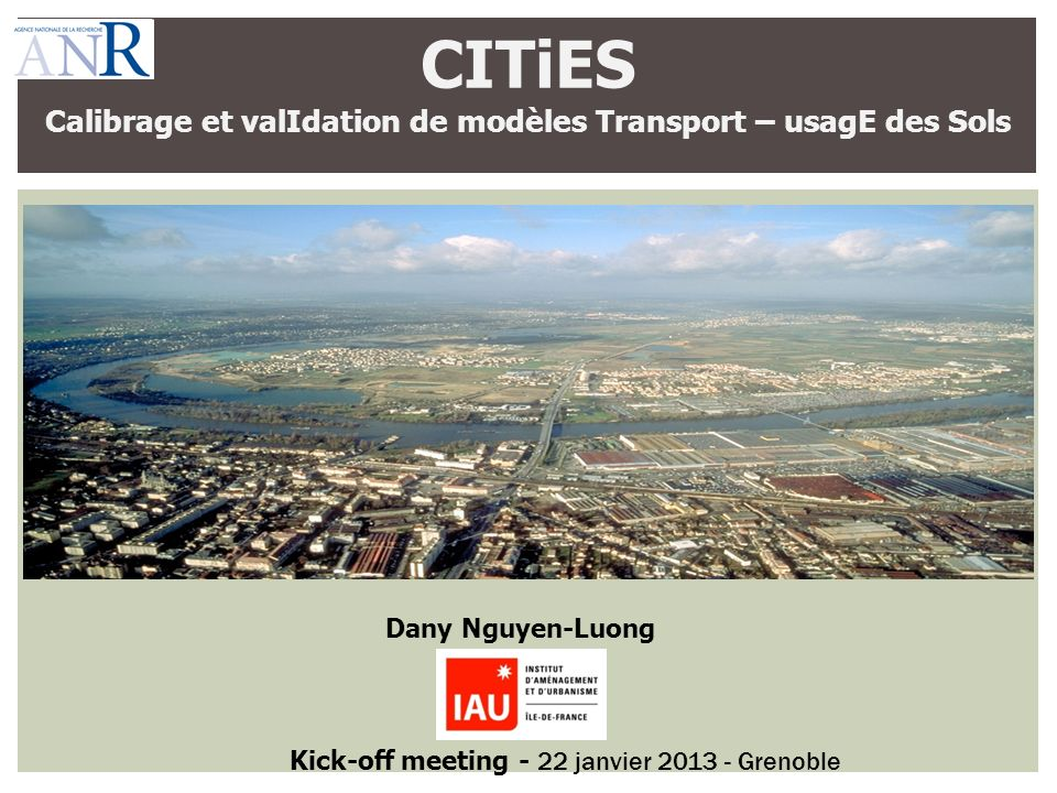 CITiES Calibrage et valIdation de modèles Transport – usagE des Sols Dany Nguyen-Luong Kick-off meeting - 22 janvier 2013 - Grenoble