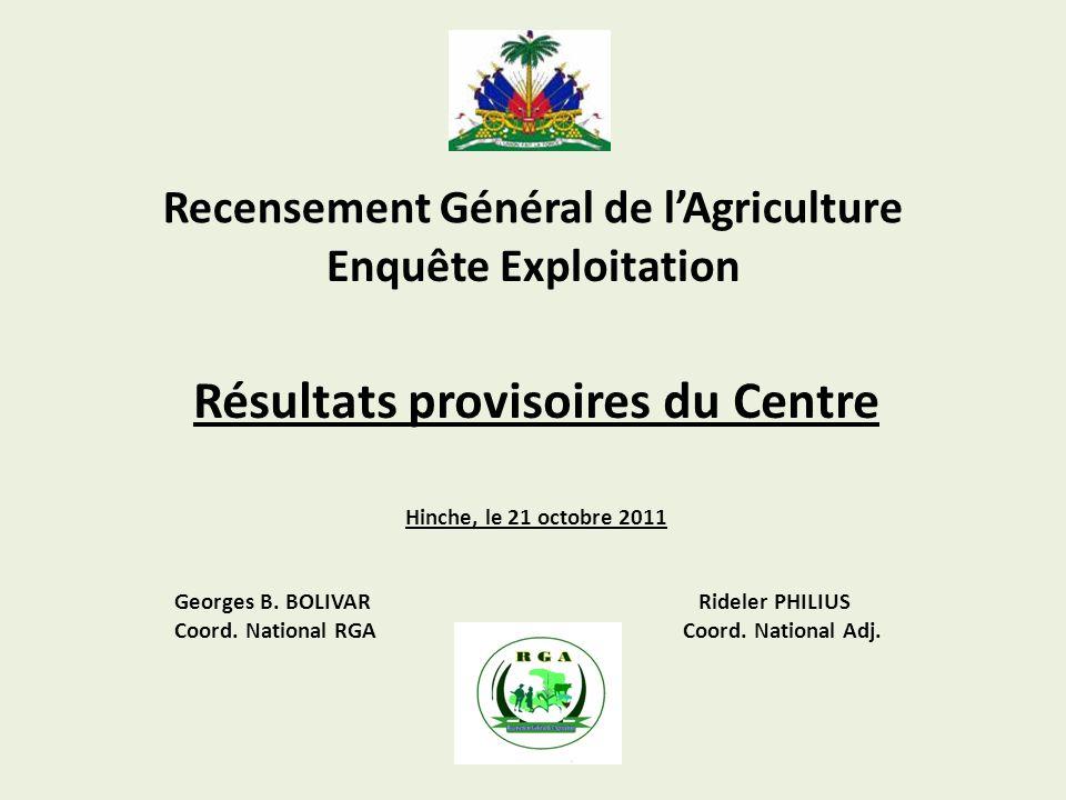 Recensement Général de lAgriculture Enquête Exploitation Résultats provisoires du Centre Hinche, le 21 octobre 2011 Georges B. BOLIVAR Rideler PHILIUS