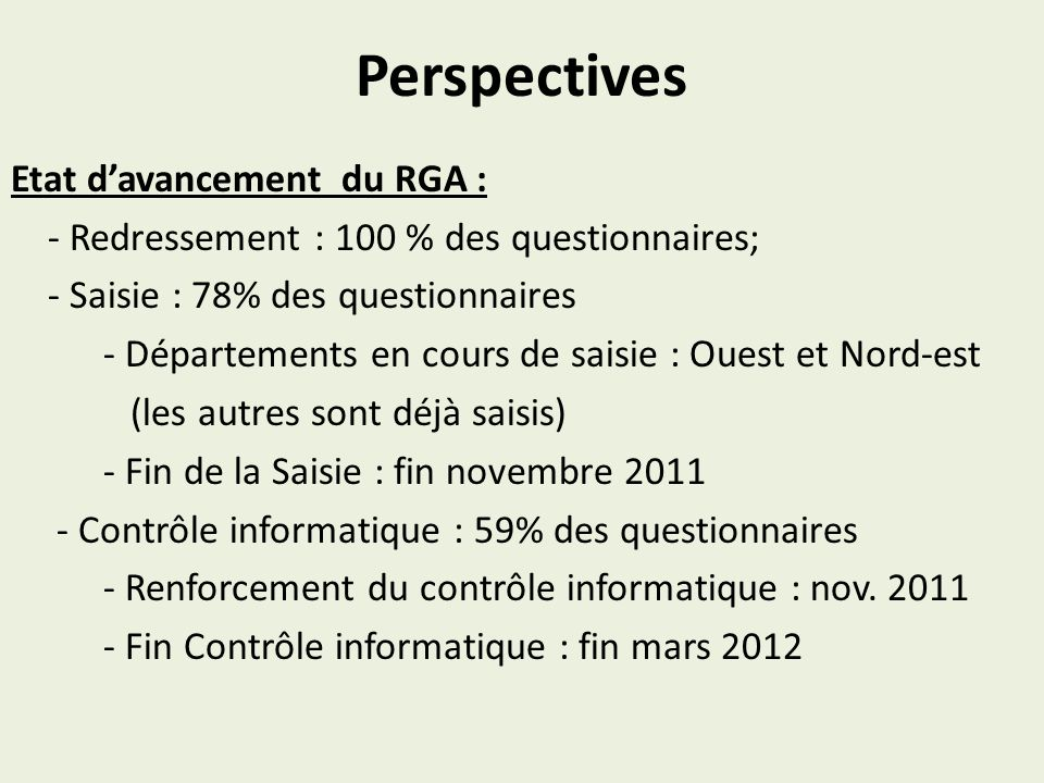 Perspectives Etat davancement du RGA : - Redressement : 100 % des questionnaires; - Saisie : 78% des questionnaires - Départements en cours de saisie