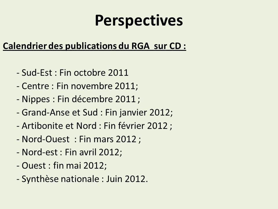 Perspectives Calendrier des publications du RGA sur CD : - Sud-Est : Fin octobre 2011 - Centre : Fin novembre 2011; - Nippes : Fin décembre 2011 ; - G