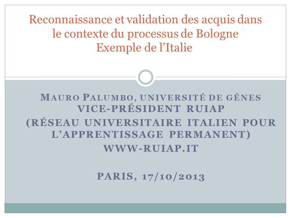 M AURO P ALUMBO, UNIVERSITÉ DE GÊNES VICE-PRÉSIDENT RUIAP (RÉSEAU UNIVERSITAIRE ITALIEN POUR LAPPRENTISSAGE PERMANENT) WWW-RUIAP.IT PARIS, 17/10/2013 Reconnaissance et validation des acquis dans le contexte du processus de Bologne Exemple de lItalie
