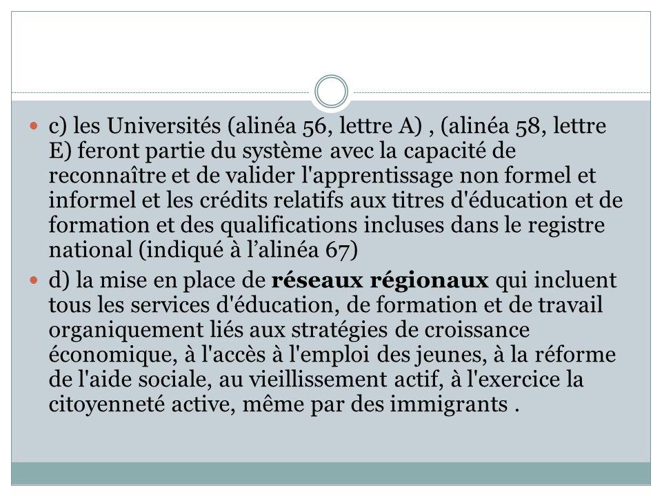 c) les Universités (alinéa 56, lettre A), (alinéa 58, lettre E) feront partie du système avec la capacité de reconnaître et de valider l apprentissage non formel et informel et les crédits relatifs aux titres d éducation et de formation et des qualifications incluses dans le registre national (indiqué à lalinéa 67) d) la mise en place de réseaux régionaux qui incluent tous les services d éducation, de formation et de travail organiquement liés aux stratégies de croissance économique, à l accès à l emploi des jeunes, à la réforme de l aide sociale, au vieillissement actif, à l exercice la citoyenneté active, même par des immigrants.
