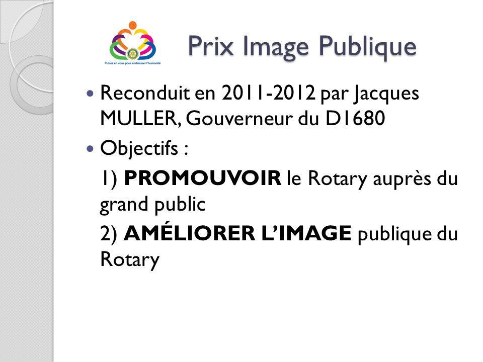 Prix Image Publique Prix Image Publique Reconduit en 2011-2012 par Jacques MULLER, Gouverneur du D1680 Objectifs : 1) PROMOUVOIR le Rotary auprès du g