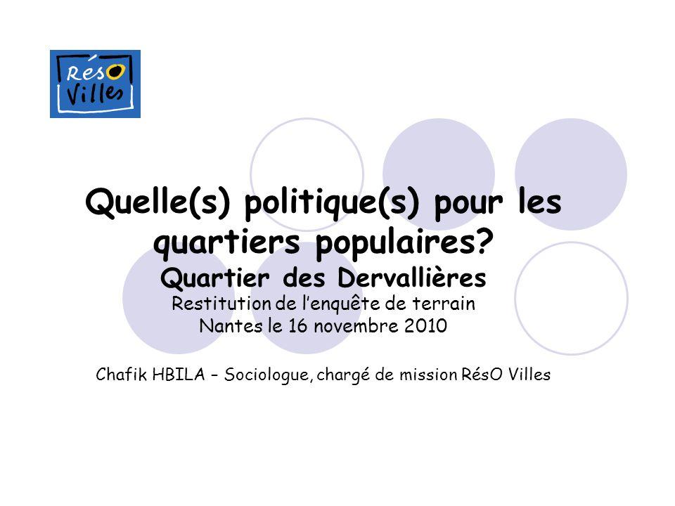 Quelle(s) politique(s) pour les quartiers populaires? Quartier des Dervallières Restitution de lenquête de terrain Nantes le 16 novembre 2010 Chafik H