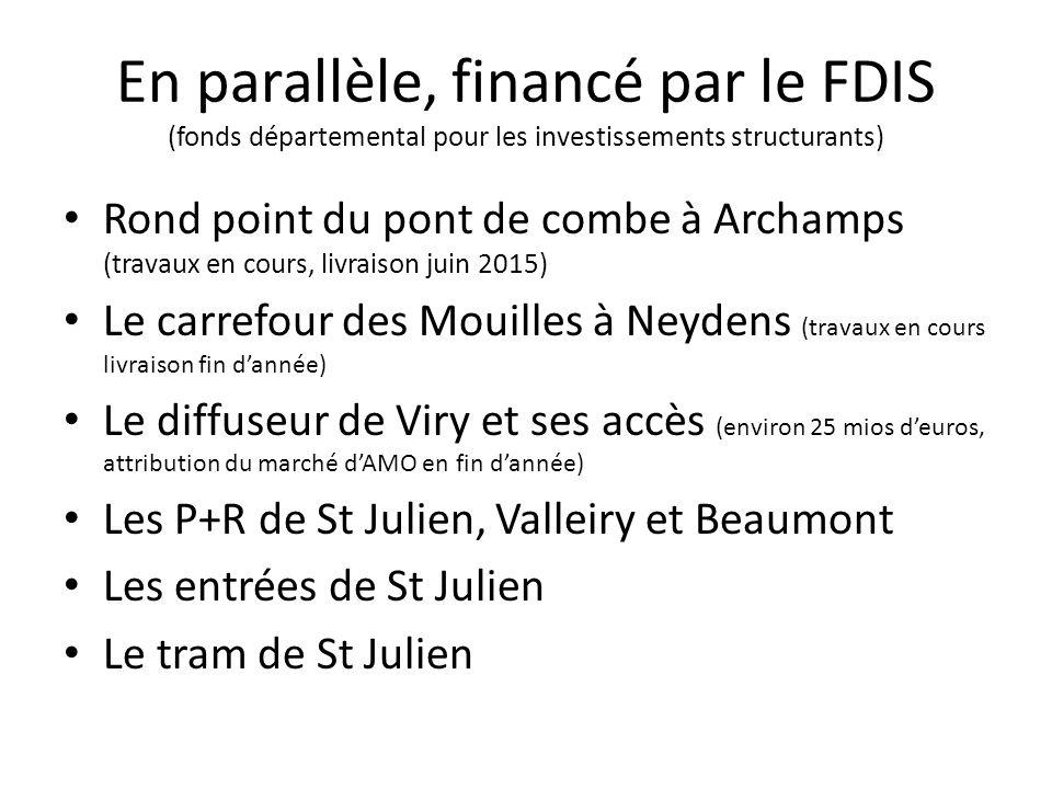 En parallèle, financé par le FDIS (fonds départemental pour les investissements structurants) Rond point du pont de combe à Archamps (travaux en cours, livraison juin 2015) Le carrefour des Mouilles à Neydens (travaux en cours livraison fin dannée) Le diffuseur de Viry et ses accès (environ 25 mios deuros, attribution du marché dAMO en fin dannée) Les P+R de St Julien, Valleiry et Beaumont Les entrées de St Julien Le tram de St Julien