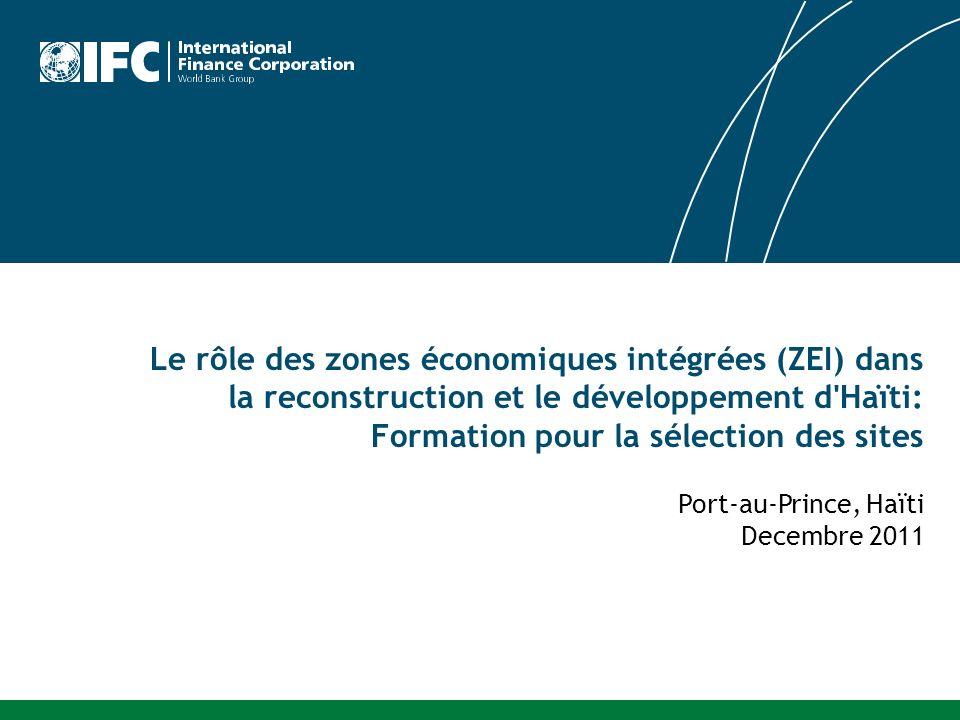 Le rôle des zones économiques intégrées (ZEI) dans la reconstruction et le développement d Haïti: Formation pour la sélection des sites Port-au-Prince, Haïti Decembre 2011