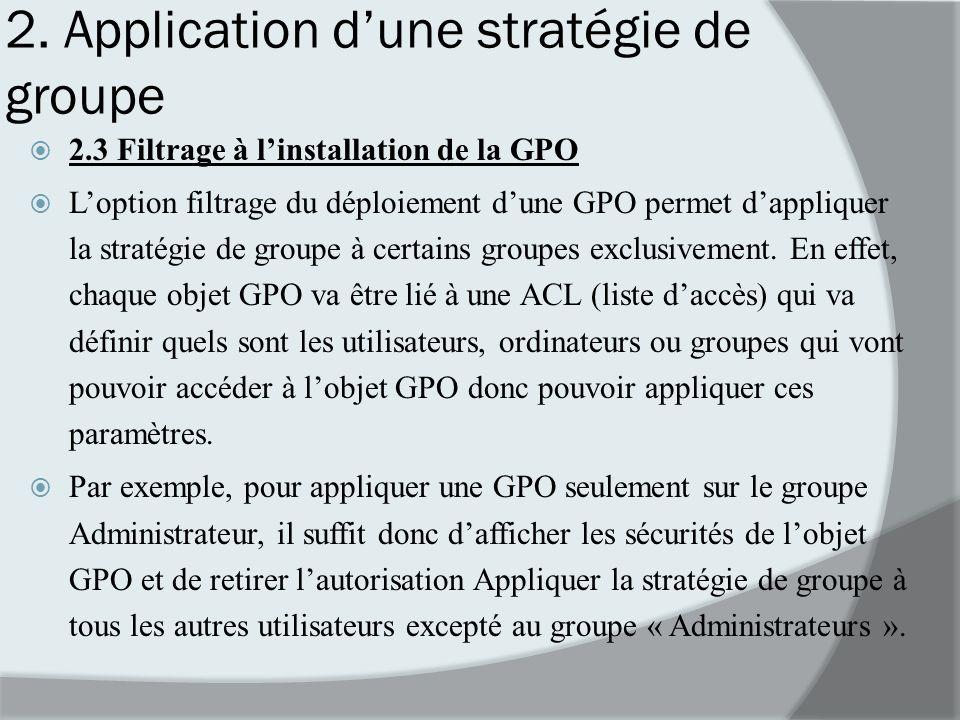 2. Application dune stratégie de groupe 2.3 Filtrage à linstallation de la GPO Loption filtrage du déploiement dune GPO permet dappliquer la stratégie