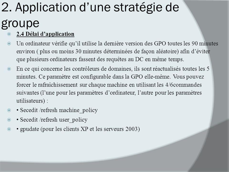 2. Application dune stratégie de groupe 2.4 Délai dapplication Un ordinateur vérifie quil utilise la dernière version des GPO toutes les 90 minutes en