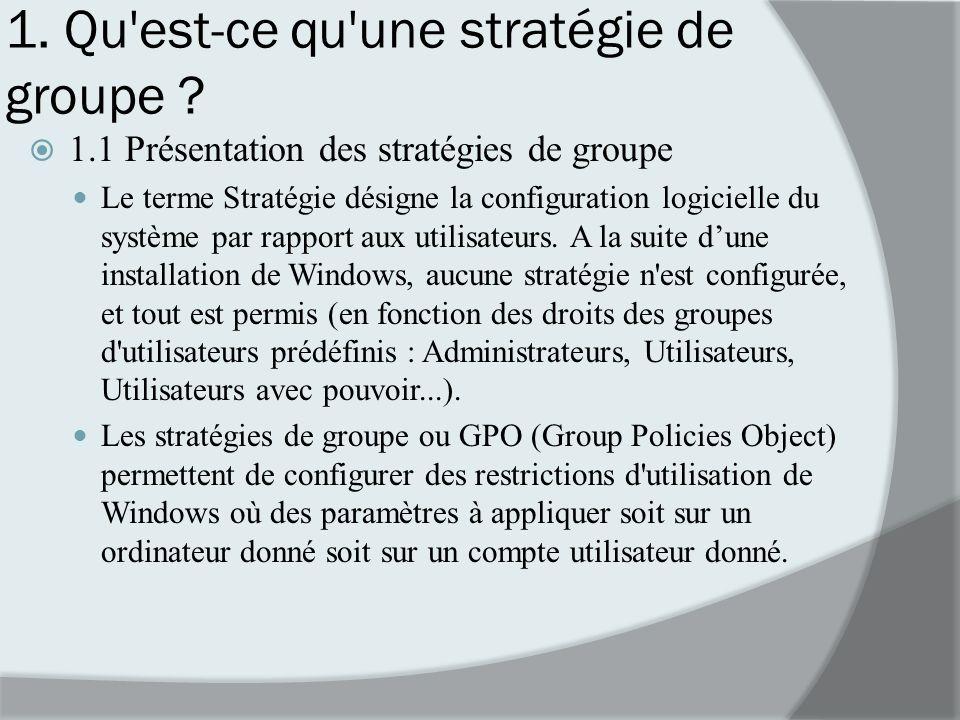 1. Qu'est-ce qu'une stratégie de groupe ? 1.1 Présentation des stratégies de groupe Le terme Stratégie désigne la configuration logicielle du système
