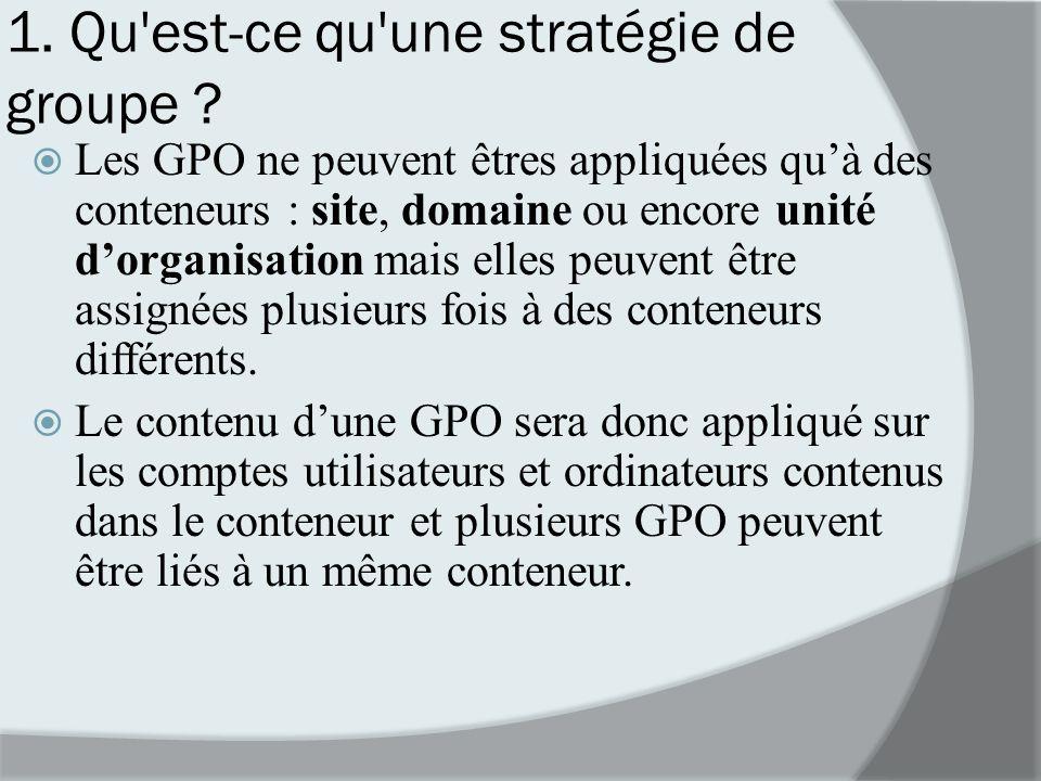 1. Qu'est-ce qu'une stratégie de groupe ? Les GPO ne peuvent êtres appliquées quà des conteneurs : site, domaine ou encore unité dorganisation mais el