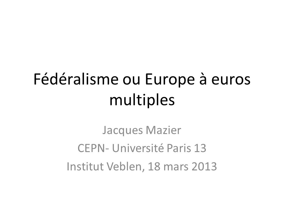 Fédéralisme ou Europe à euros multiples Jacques Mazier CEPN- Université Paris 13 Institut Veblen, 18 mars 2013