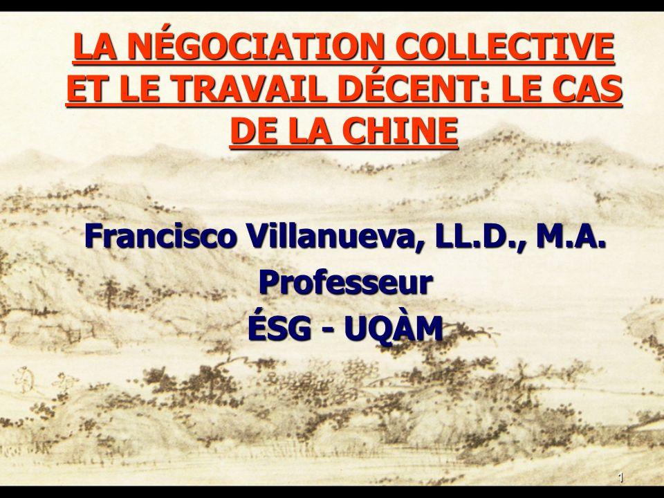 1 LA NÉGOCIATION COLLECTIVE ET LE TRAVAIL DÉCENT: LE CAS DE LA CHINE Francisco Villanueva, LL.D., M.A. Professeur ÉSG - UQÀM