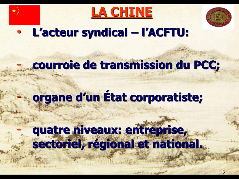 10 LA CHINE Lacteur syndical – lACFTU: Lacteur syndical – lACFTU: - courroie de transmission du PCC; - organe dun État corporatiste; - quatre niveaux: entreprise, sectoriel, régional et national.
