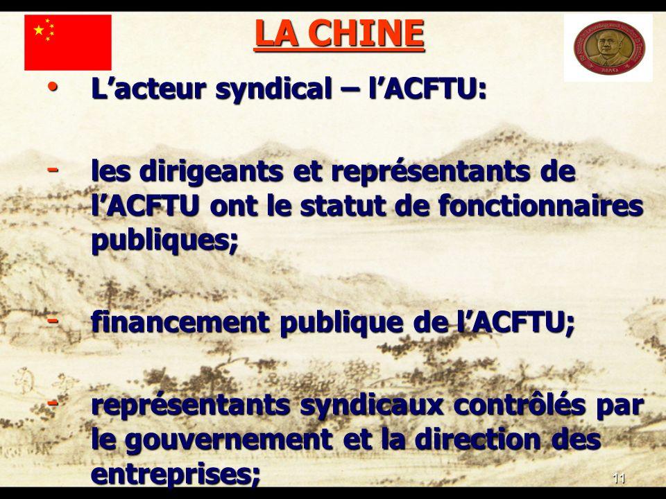 11 LA CHINE Lacteur syndical – lACFTU: Lacteur syndical – lACFTU: - les dirigeants et représentants de lACFTU ont le statut de fonctionnaires publiques; - financement publique de lACFTU; - représentants syndicaux contrôlés par le gouvernement et la direction des entreprises;