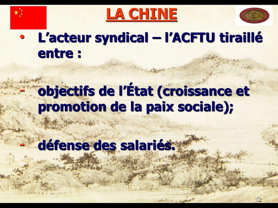 12 LA CHINE Lacteur syndical – lACFTU tiraillé entre : Lacteur syndical – lACFTU tiraillé entre : - objectifs de lÉtat (croissance et promotion de la paix sociale); - défense des salariés.
