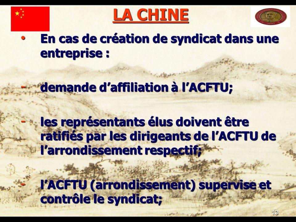13 LA CHINE En cas de création de syndicat dans une entreprise : En cas de création de syndicat dans une entreprise : - demande daffiliation à lACFTU; - les représentants élus doivent être ratifiés par les dirigeants de lACFTU de larrondissement respectif; - lACFTU (arrondissement) supervise et contrôle le syndicat;
