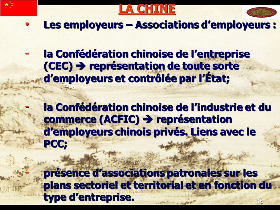 16 LA CHINE Les employeurs – Associations demployeurs : Les employeurs – Associations demployeurs : - la Confédération chinoise de lentreprise (CEC) représentation de toute sorte demployeurs et contrôlée par lÉtat; - la Confédération chinoise de lindustrie et du commerce (ACFIC) représentation demployeurs chinois privés.