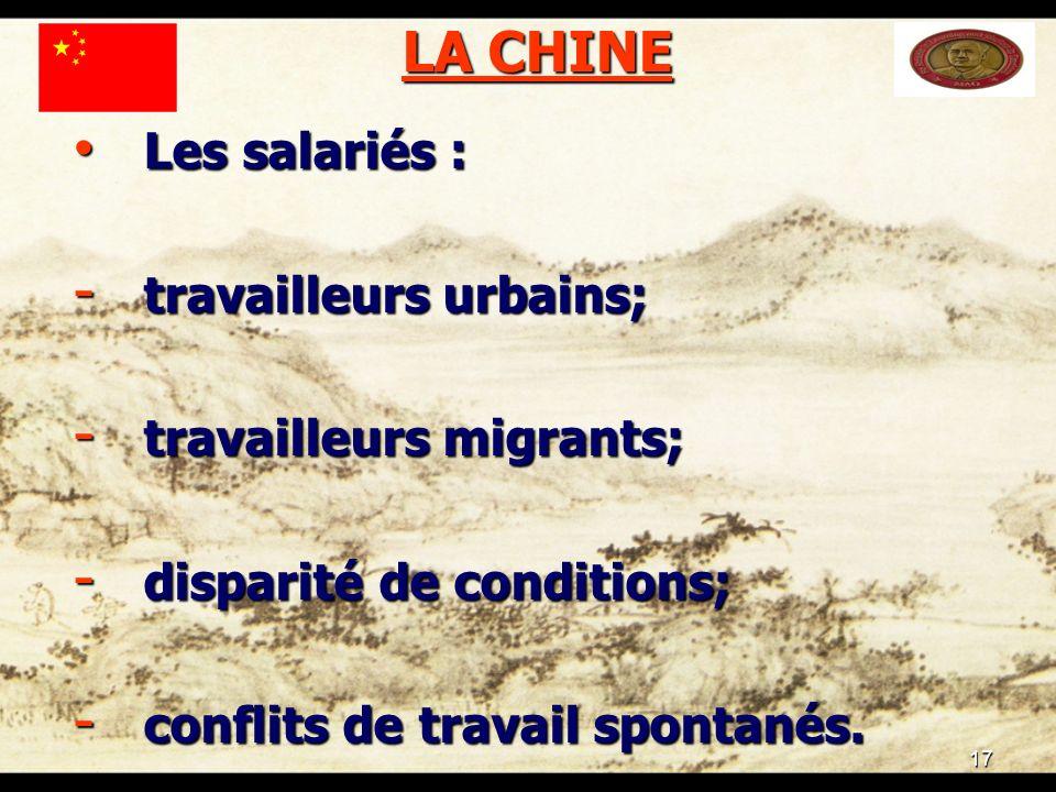 17 LA CHINE Les salariés : Les salariés : - travailleurs urbains; - travailleurs migrants; - disparité de conditions; - conflits de travail spontanés.