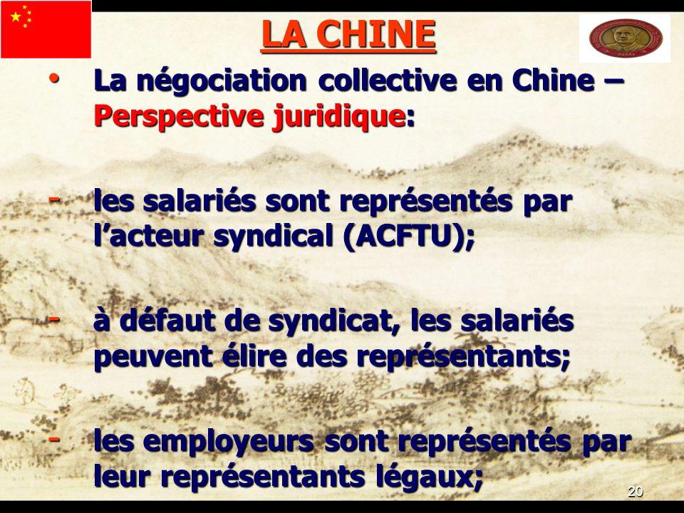 20 LA CHINE La négociation collective en Chine – Perspective juridique: La négociation collective en Chine – Perspective juridique: - les salariés sont représentés par lacteur syndical (ACFTU); - à défaut de syndicat, les salariés peuvent élire des représentants; - les employeurs sont représentés par leur représentants légaux;