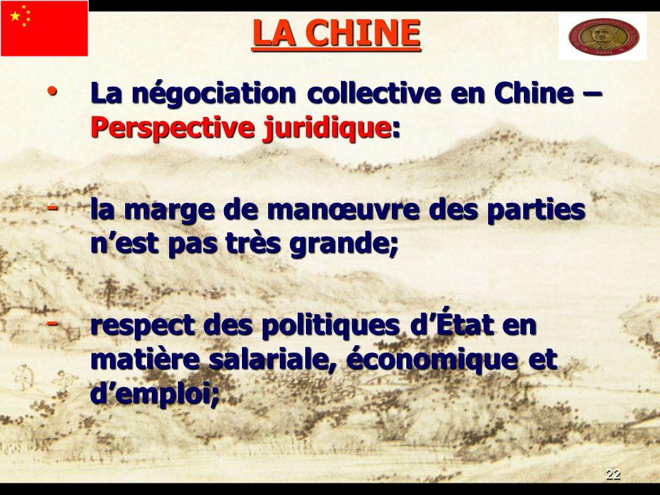 22 LA CHINE La négociation collective en Chine – Perspective juridique: La négociation collective en Chine – Perspective juridique: - la marge de manœuvre des parties nest pas très grande; - respect des politiques dÉtat en matière salariale, économique et demploi;