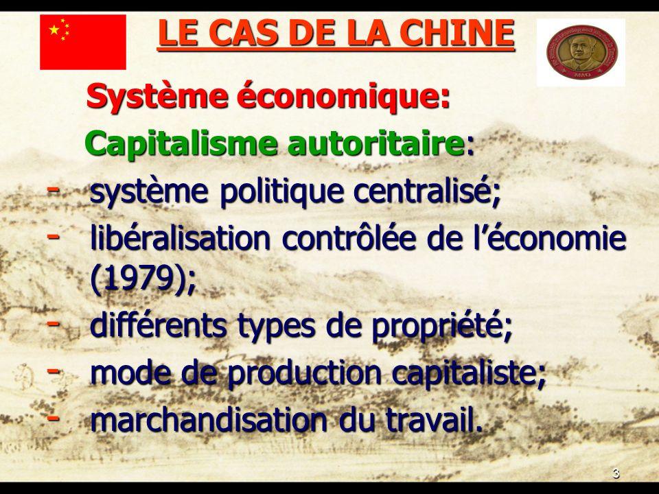 3 LE CAS DE LA CHINE Système économique: Système économique: Capitalisme autoritaire: Capitalisme autoritaire: - système politique centralisé; - libéralisation contrôlée de léconomie (1979); - différents types de propriété; - mode de production capitaliste; - marchandisation du travail.