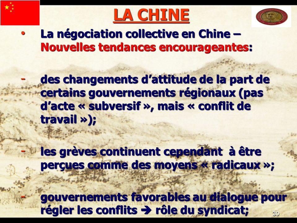 30 LA CHINE La négociation collective en Chine – Nouvelles tendances encourageantes: La négociation collective en Chine – Nouvelles tendances encourageantes: - des changements dattitude de la part de certains gouvernements régionaux (pas dacte « subversif », mais « conflit de travail »); - les grèves continuent cependant à être perçues comme des moyens « radicaux »; - gouvernements favorables au dialogue pour régler les conflits rôle du syndicat;