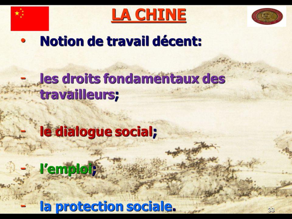 33 LA CHINE Notion de travail décent: Notion de travail décent: - les droits fondamentaux des travailleurs; - le dialogue social; - lemploi; - la protection sociale.