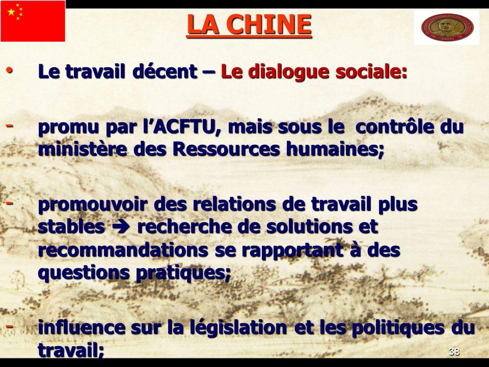 38 LA CHINE Le travail décent – Le dialogue sociale: Le travail décent – Le dialogue sociale: - promu par lACFTU, mais sous le contrôle du ministère d
