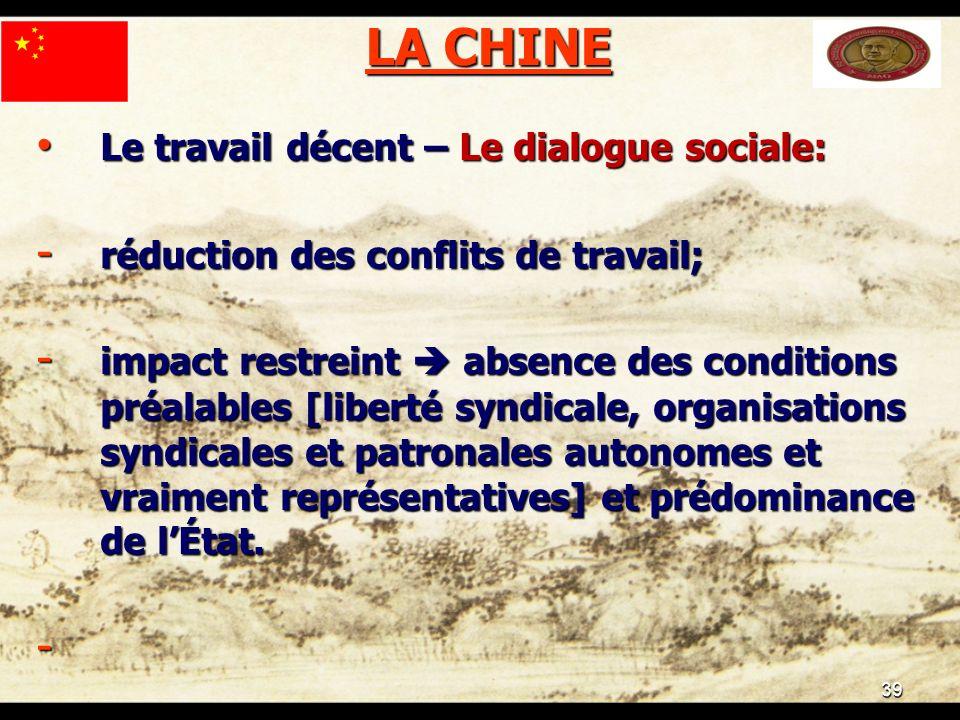 39 LA CHINE Le travail décent – Le dialogue sociale: Le travail décent – Le dialogue sociale: - réduction des conflits de travail; - impact restreint