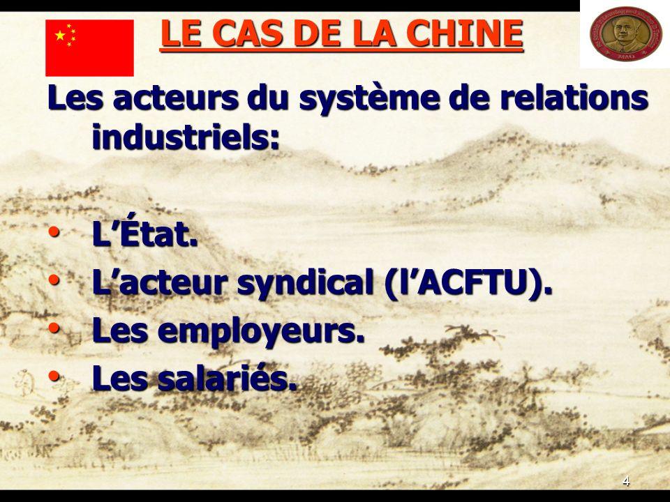 4 LE CAS DE LA CHINE Les acteurs du système de relations industriels: LÉtat. LÉtat. Lacteur syndical (lACFTU). Lacteur syndical (lACFTU). Les employeu