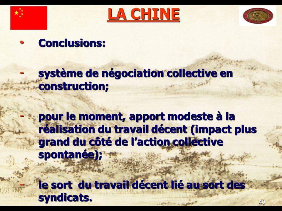 40 LA CHINE Conclusions: Conclusions: - système de négociation collective en construction; - pour le moment, apport modeste à la réalisation du travail décent (impact plus grand du côté de laction collective spontanée); - le sort du travail décent lié au sort des syndicats.
