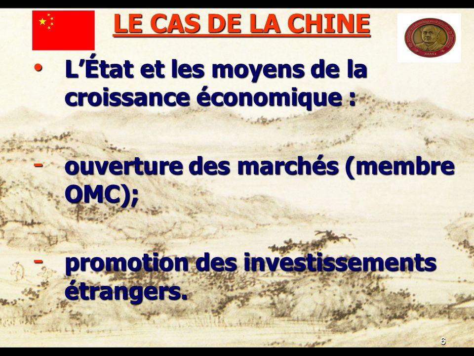 6 LE CAS DE LA CHINE LÉtat et les moyens de la croissance économique : LÉtat et les moyens de la croissance économique : - ouverture des marchés (membre OMC); - promotion des investissements étrangers.