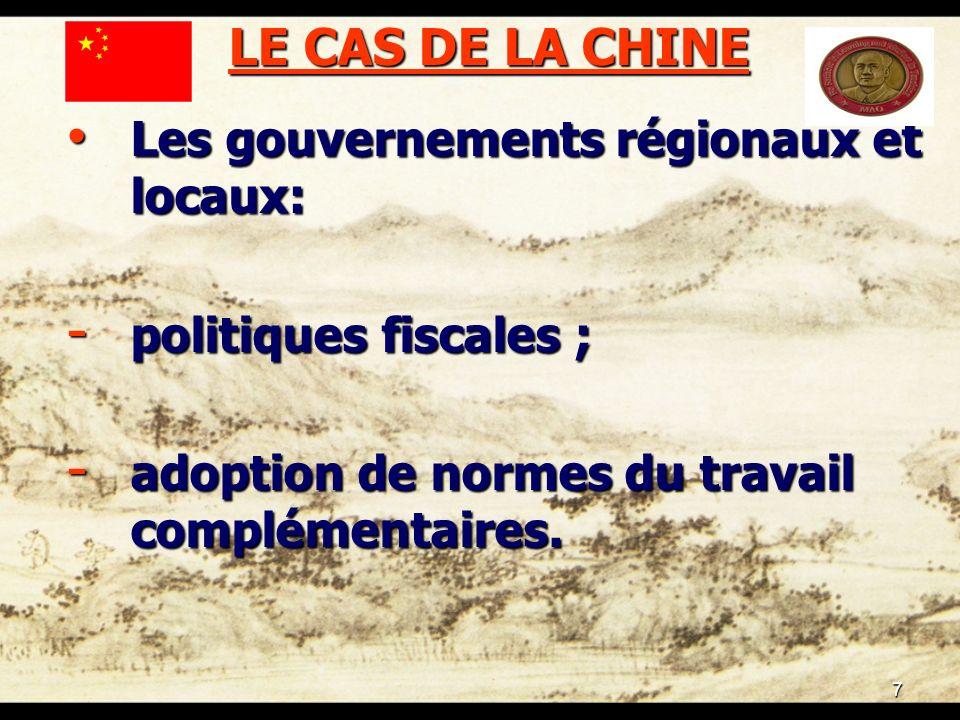 7 LE CAS DE LA CHINE Les gouvernements régionaux et locaux: Les gouvernements régionaux et locaux: - politiques fiscales ; - adoption de normes du travail complémentaires.